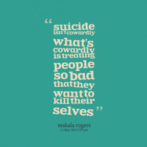 ... cowardly is treating people so bad that they want to kill their selves