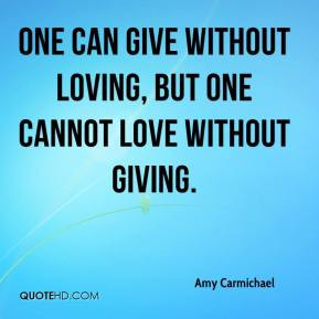 Amy Carmichael - One can give without loving, but one cannot love ...
