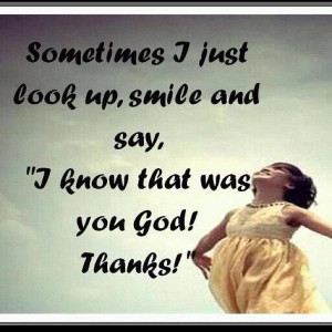 sometimes i just look up smile and say i know that was you god thanks
