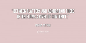 Between flattery and admiration there often flows a river of contempt ...