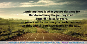 """... Arriving there is what you are destined for""""-Constantine P. Cavafy"""