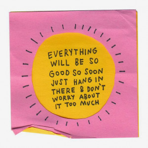 Hang In There Things Will Get Better Quotes Everything will be so good ...