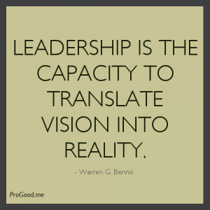 ... Is The Capacity To Translate Vision Into Reality. – Warren G. Bennis