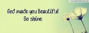 God made you Beautiful So shine Profile Facebook Covers