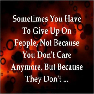Sometimes you have to give up on people, not because you don't care ...
