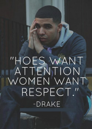 Hoes want attention women want respect.