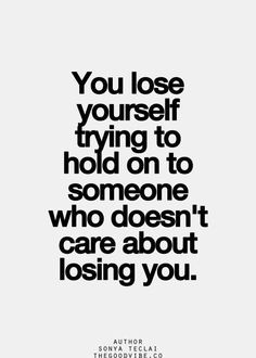 You lose yourself trying to hold on to someone who doesn't care ...