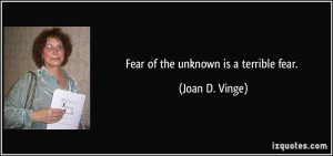 Fear of the unknown is a terrible fear. - Joan D. Vinge