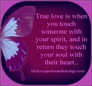 True love is when you touch someone with your spirit, and in return ...