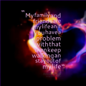 My family and friends are my life an if you have a problem with that ...
