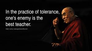 ... practice of tolerance, one's enemy is the best teacher. - Dalai Lama
