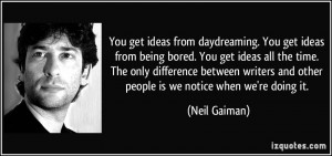 You get ideas from daydreaming. You get ideas from being bored. You ...