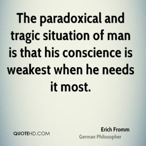Erich Fromm - The paradoxical and tragic situation of man is that his ...