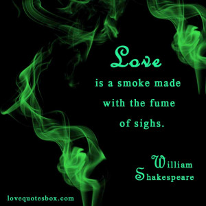 """Love is a smoke made with the fume of sighs."""""""