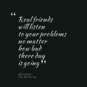 Quotes Picture: real friends will listen to your problems no matter ...