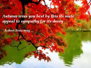 Autumn wins you best by this its mute appeal to sympathy for its decay ...