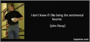 don't know if I like being the sentimental favorite. - John Elway