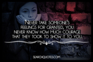 Never take someone's feelings for granted, you never know how much ...