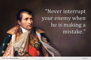 Napoleon: Never interrupt your enemy...