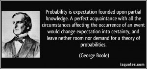 Probability is expectation founded upon partial knowledge. A perfect ...