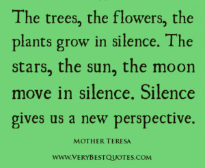 The trees, the flowers, the plants grow in silence. The stars, the sun ...