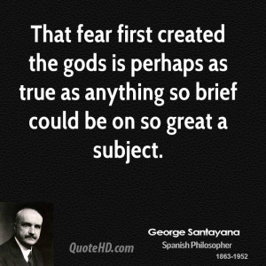 That fear first created the gods is perhaps as true as anything so ...