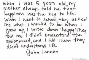 When I was 5 years old my Mother always told me that happiness was the ...