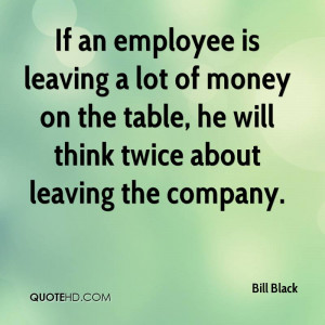 If an employee is leaving a lot of money on the table, he will think ...