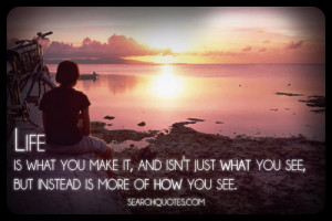 Life is what you make it, and isn't just what you see, but instead is ...