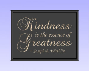 Kindness is the essence of Greatness. ~ Joseph B. Wirthlin