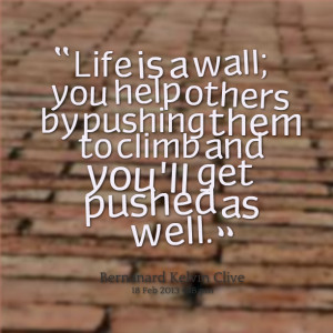Quotes Picture: life is a wall; you help others by pushing them to ...