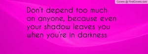Don't depend too much on anyone, because even your shadow leaves you ...