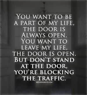 You want to be a part of my life, the door is Always open. You want to ...