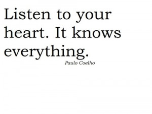 Listen to your heart. It knows everything. – Paulo Coelho