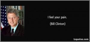 feel your pain. - Bill Clinton