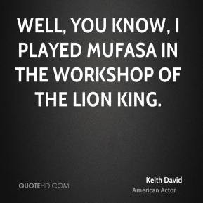 Keith David - Well, you know, I played Mufasa in the workshop of The ...