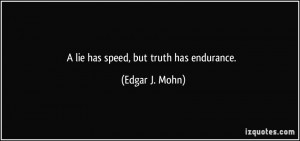 lie has speed, but truth has endurance. - Edgar J. Mohn