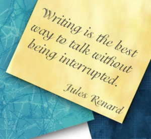 Writing is the best way to talk without being interrupted.