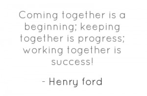 Coming together is a beginning; keeping together is progress; working