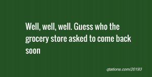 Image for Quote #20193: Well, well, well. Guess who the grocery store ...