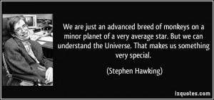We are just an advanced breed of monkeys on a minor planet of a very ...