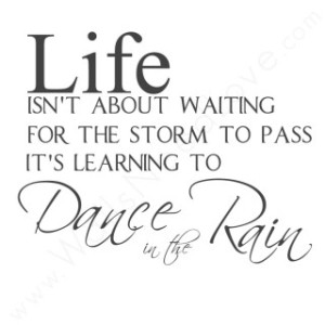 Life Isn't About Waiting For the Storm to Pass... It's Learning to ...