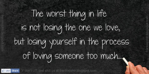 The worst thing in life is not losing the one we love, but losing ...