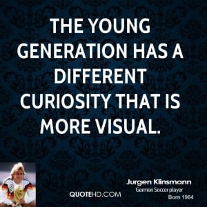 The young generation has a different curiosity that is more visual.