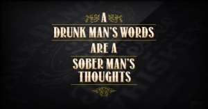 Drunk Man's Words Are A Sober Man's Thoughts.