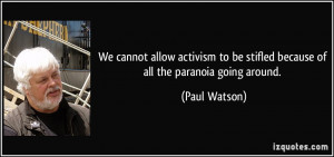 ... to be stifled because of all the paranoia going around. - Paul Watson