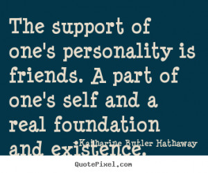 Quotes about friendship - The support of one's personality is friends ...