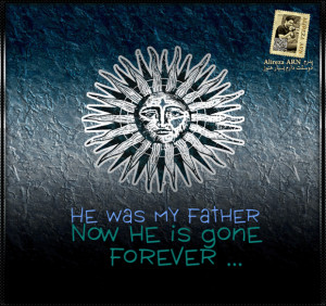 He was my father , Now he is gone , forever ...