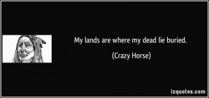 My lands are where my dead lie buried. - Crazy Horse