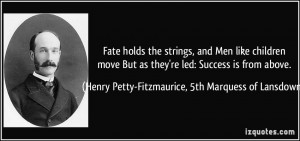 Fate holds the strings, and Men like children move But as they're led ...